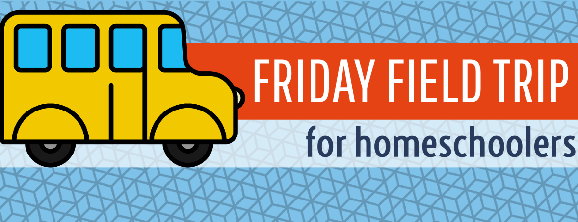 Friday Field Trip for Homeschoolers